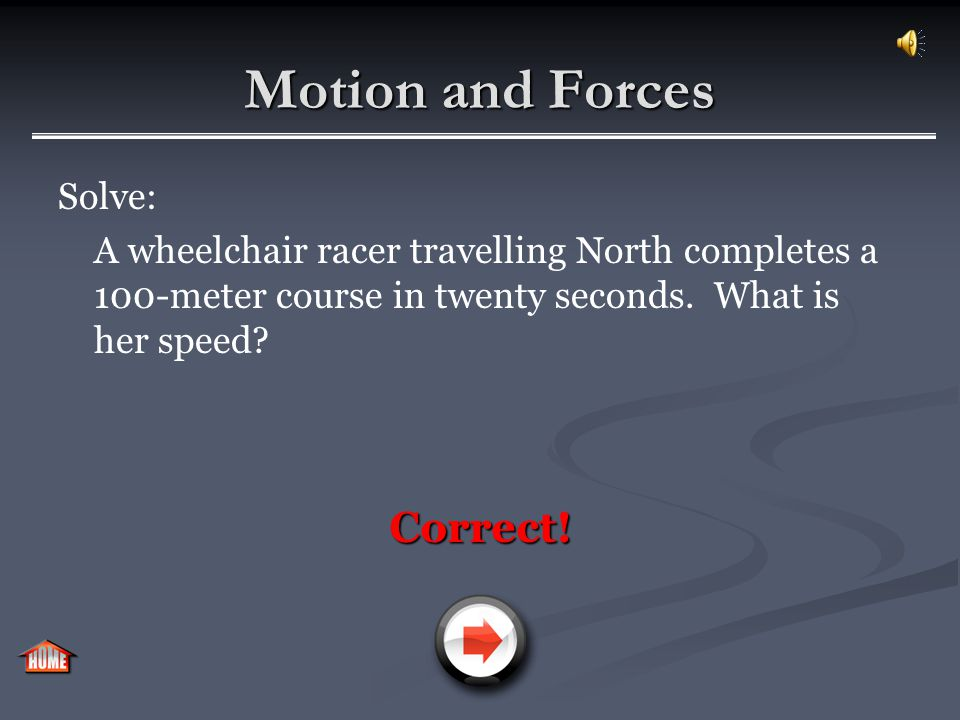 Motion and Forces Solve: A wheelchair racer travelling North completes a 100-meter course in twenty seconds. What is her speed? Incorrect!