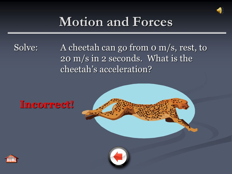 Motion and Forces Solve: A cheetah can go from 0 m/s, rest, to 20 m/s in 2 seconds. What is the cheetah's acceleration? Incorrect!