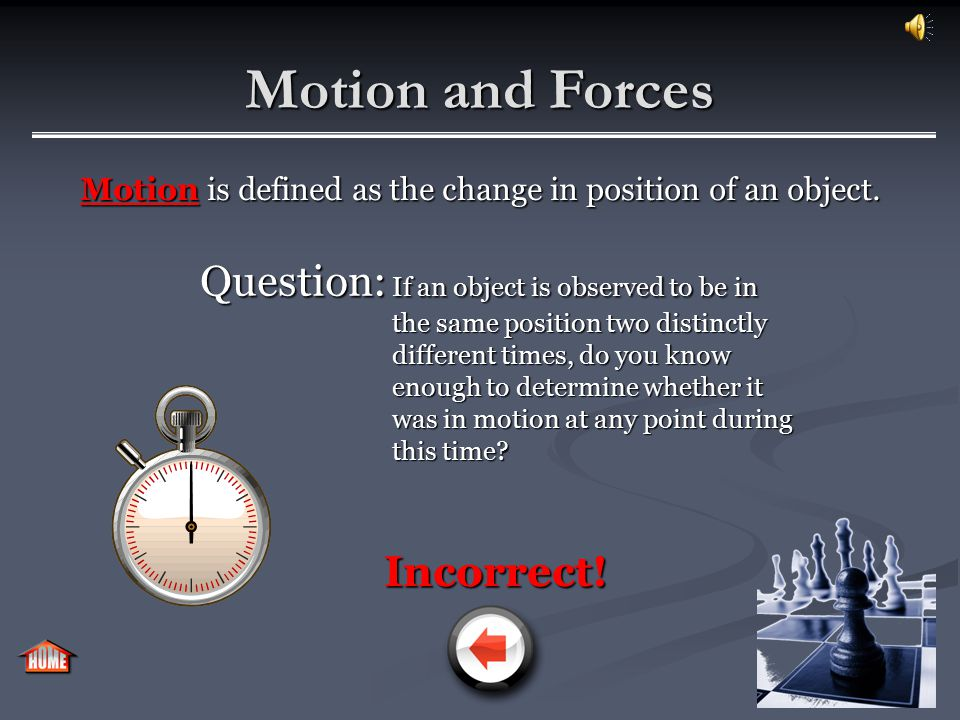 Motion and Forces Motion is defined as the change in position of an object. Question: Question: If an object is observed to be in the same position tw