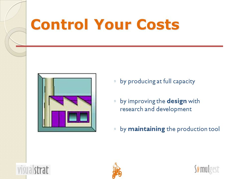 Control Your Costs ◦ by producing at full capacity ◦ by improving the design with research and development ◦ by maintaining the production tool