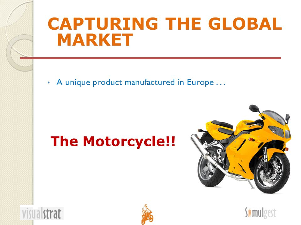 CAPTURING THE GLOBAL MARKET A unique product manufactured in Europe... The Motorcycle!!