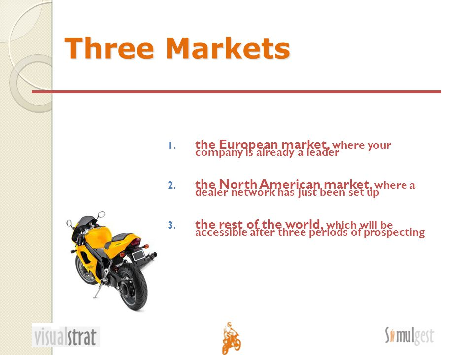Three Markets 1. the European market, where your company is already a leader 2.