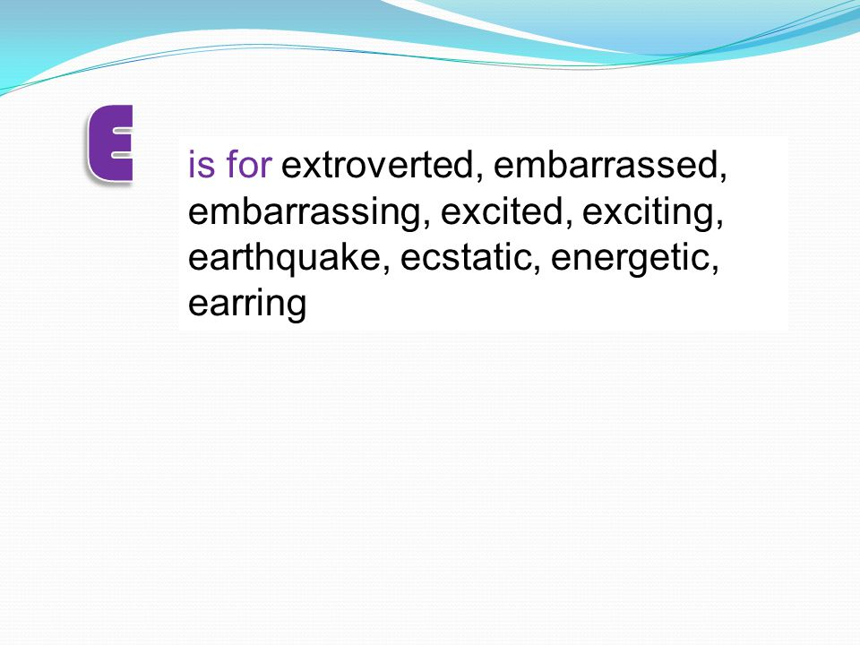 is for extroverted, embarrassed, embarrassing, excited, exciting, earthquake, ecstatic, energetic, earring