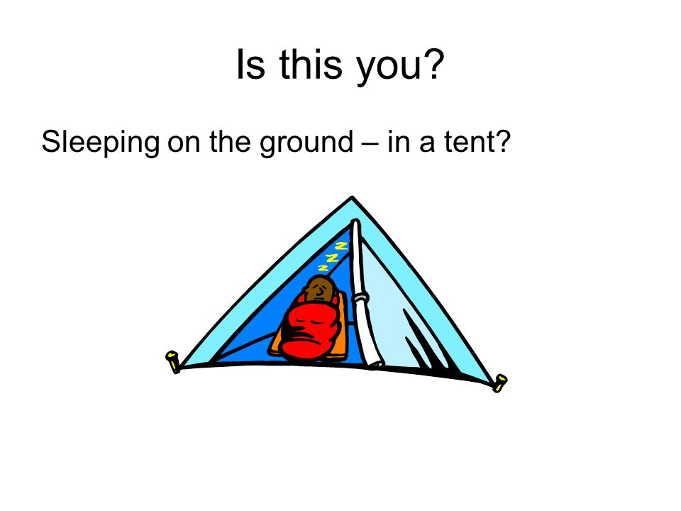 Is this you? Sleeping on the ground – in a tent?