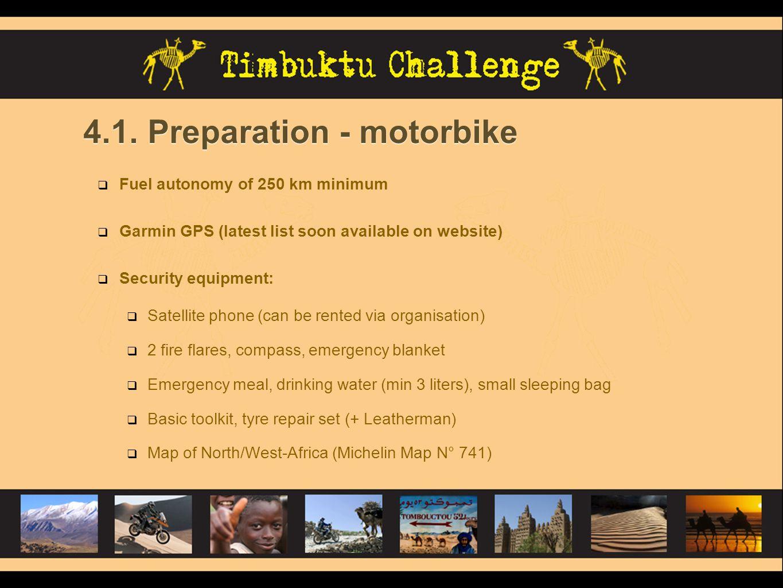 4.1. Preparation - motorbike  Fuel autonomy of 250 km minimum  Garmin GPS (latest list soon available on website)  Security equipment:  Satellite