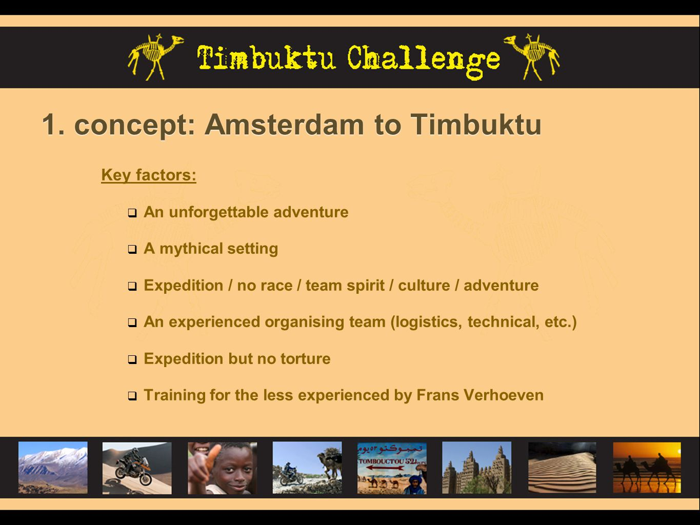 1. concept: Amsterdam to Timbuktu Key factors:  An unforgettable adventure  A mythical setting  Expedition / no race / team spirit / culture / adve