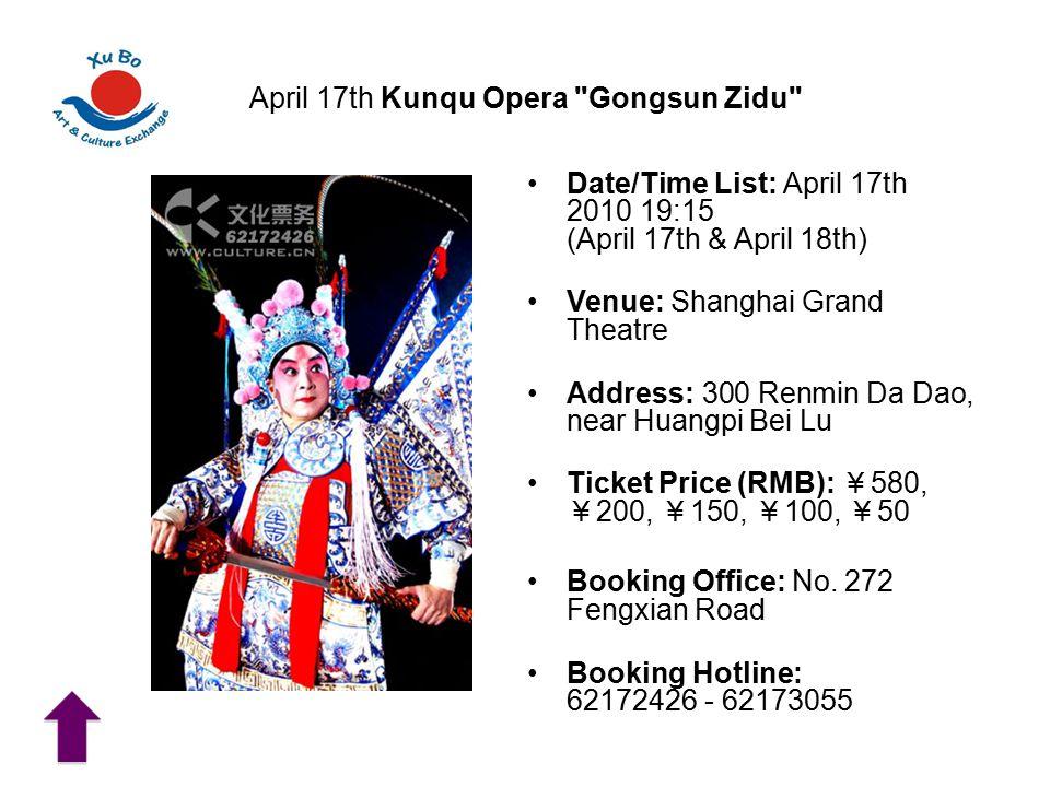 April 17th Kunqu Opera Gongsun Zidu Date/Time List: April 17th 2010 19:15 (April 17th & April 18th) Venue: Shanghai Grand Theatre Address: 300 Renmin Da Dao, near Huangpi Bei Lu Ticket Price (RMB): ¥ 580, ¥ 200, ¥ 150, ¥ 100, ¥ 50 Booking Office: No.