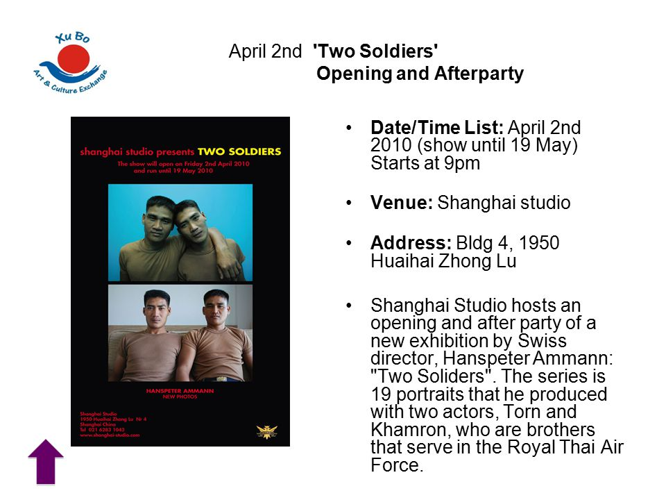 April 2nd Two Soldiers Opening and Afterparty Date/Time List: April 2nd 2010 (show until 19 May) Starts at 9pm Venue: Shanghai studio Address: Bldg 4, 1950 Huaihai Zhong Lu Shanghai Studio hosts an opening and after party of a new exhibition by Swiss director, Hanspeter Ammann: Two Soliders .