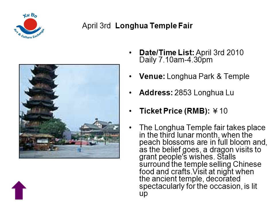 April 3rd Longhua Temple Fair Date/Time List: April 3rd 2010 Daily 7.10am-4.30pm Venue: Longhua Park & Temple Address: 2853 Longhua Lu Ticket Price (RMB): ¥ 10 The Longhua Temple fair takes place in the third lunar month, when the peach blossoms are in full bloom and, as the belief goes, a dragon visits to grant people s wishes.