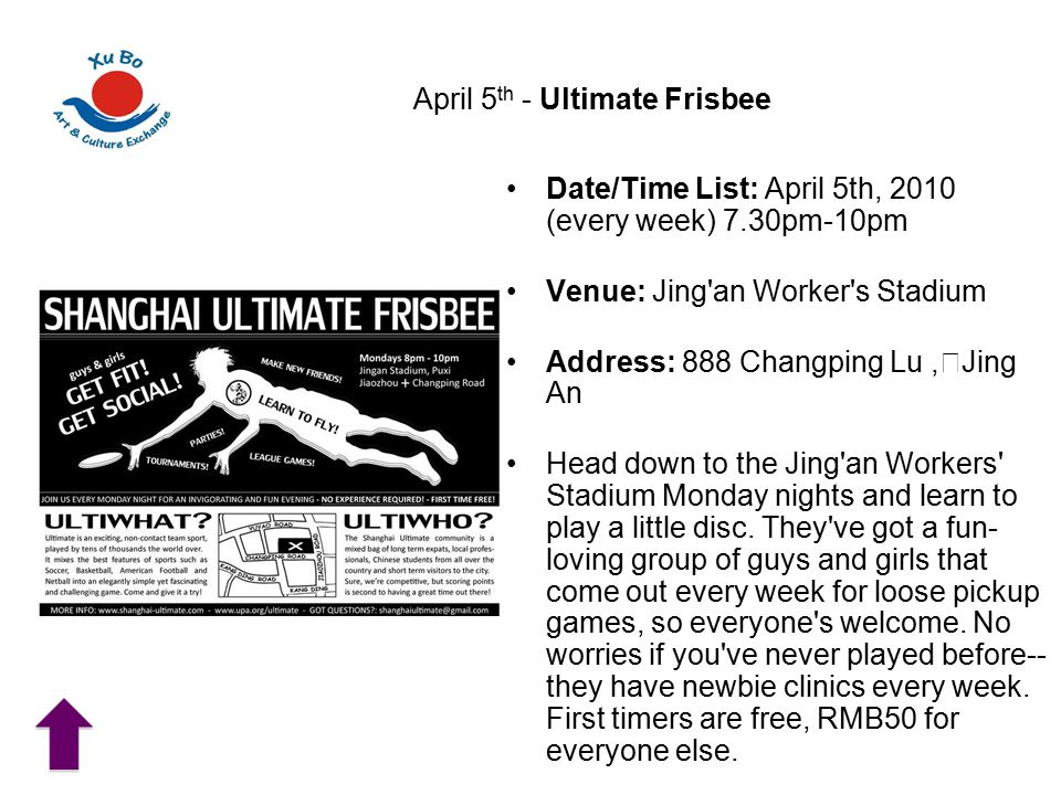 April 5 th - Ultimate Frisbee Date/Time List: April 5th, 2010 (every week) 7.30pm-10pm Venue: Jing an Worker s Stadium Address: 888 Changping Lu, Jing An Head down to the Jing an Workers Stadium Monday nights and learn to play a little disc.