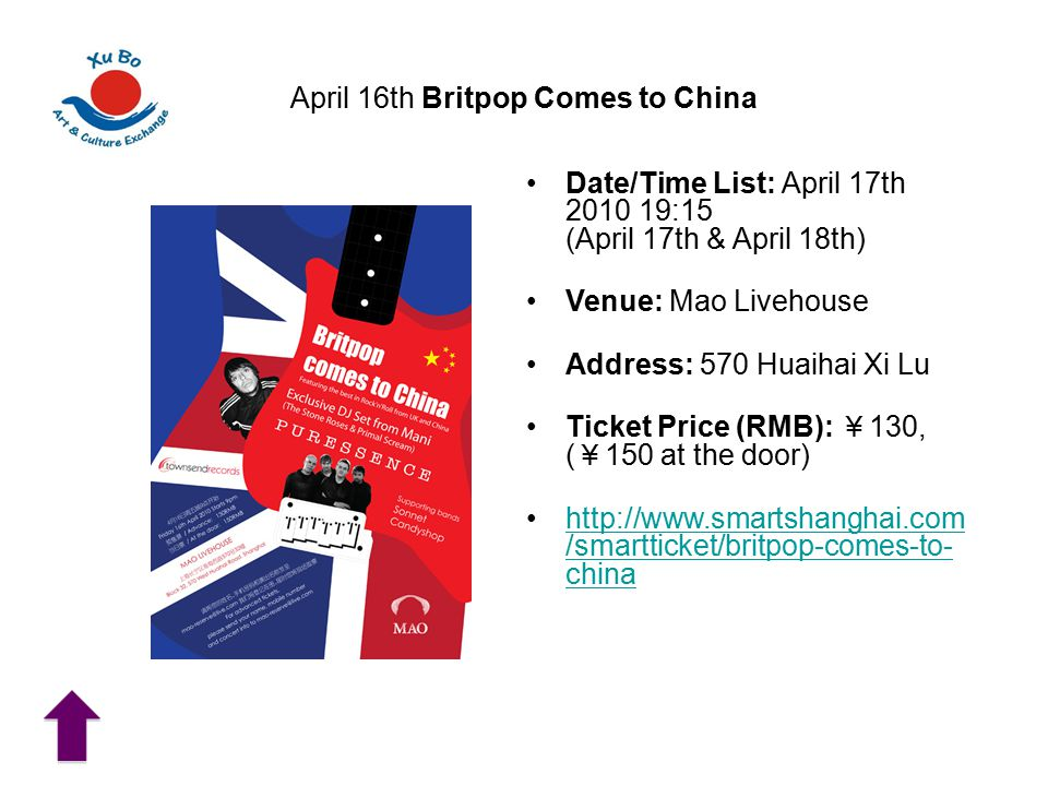 April 16th Britpop Comes to China Date/Time List: April 17th 2010 19:15 (April 17th & April 18th) Venue: Mao Livehouse Address: 570 Huaihai Xi Lu Ticket Price (RMB): ¥ 130, ( ¥ 150 at the door) http://www.smartshanghai.com /smartticket/britpop-comes-to- chinahttp://www.smartshanghai.com /smartticket/britpop-comes-to- china