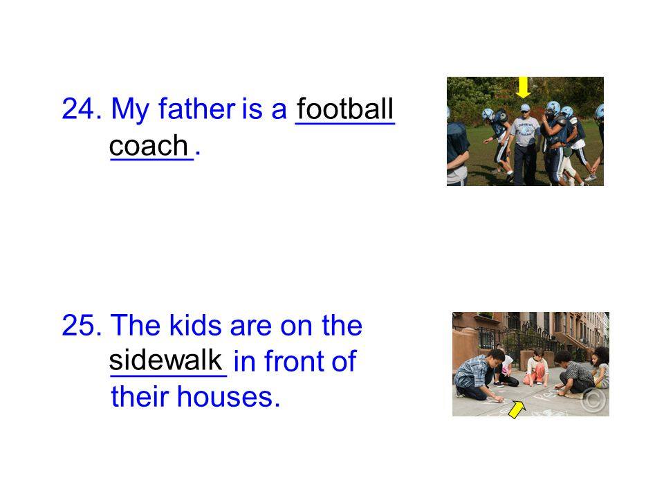 24. My father is a ______ _____. 25. The kids are on the _______ in front of their houses. coach sidewalk football