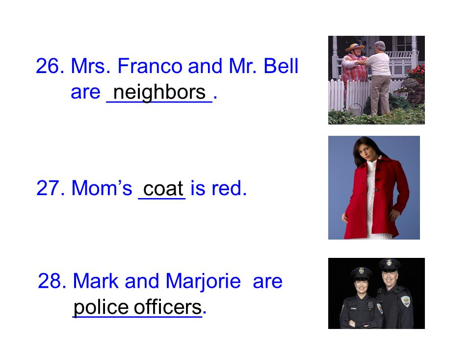 26. Mrs. Franco and Mr. Bell are _________. 28. Mark and Marjorie are ___________. neighbors police officers 27. Mom's ____ is red. coat