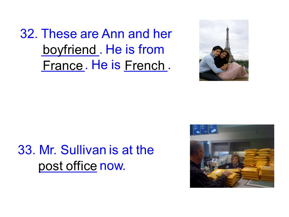 32. These are Ann and her ________. He is from ______. He is ______. boyfriend France French 33. Mr. Sullivan is at the ________ now. post office
