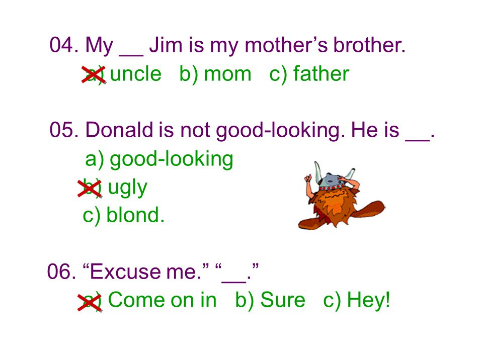 """04. My __ Jim is my mother's brother. a) uncle b) mom c) father 05. Donald is not good-looking. He is __. a) good-looking b) ugly c) blond. 06. """"Excus"""