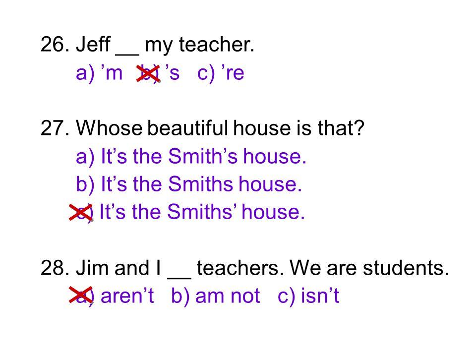 26. Jeff __ my teacher. a) 'm b) 's c) 're 27. Whose beautiful house is that? a) It's the Smith's house. b) It's the Smiths house. c) It's the Smiths'