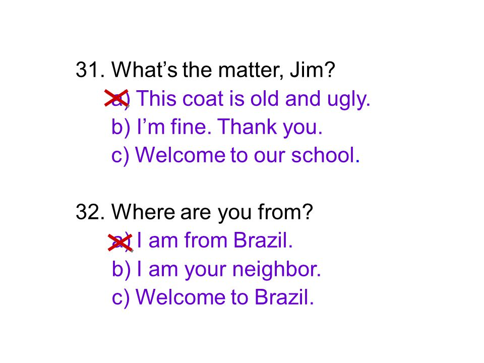 31. What's the matter, Jim? a) This coat is old and ugly. b) I'm fine. Thank you. c) Welcome to our school. 32. Where are you from? a) I am from Brazi