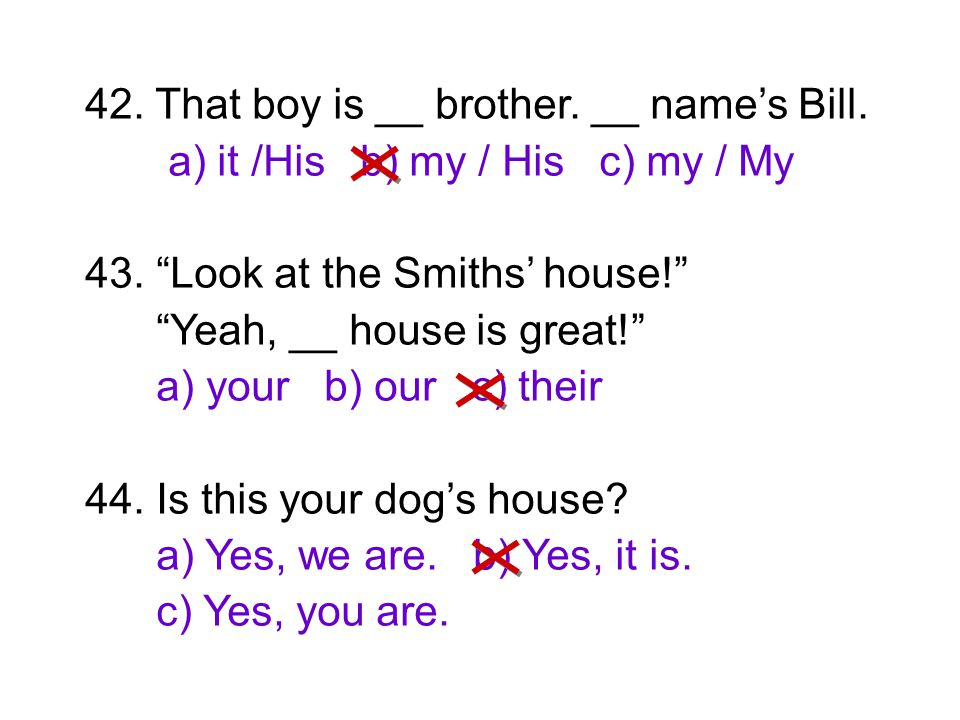 """42. That boy is __ brother. __ name's Bill. a) it /His b) my / His c) my / My 43. """"Look at the Smiths' house!"""" """"Yeah, __ house is great!"""" a) your b) o"""
