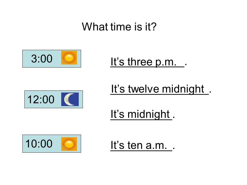 ____________. ________________. __________. It's ten a.m. It's midnight It's twelve midnight It's three p.m. What time is it? 12:00 10:00 3:00