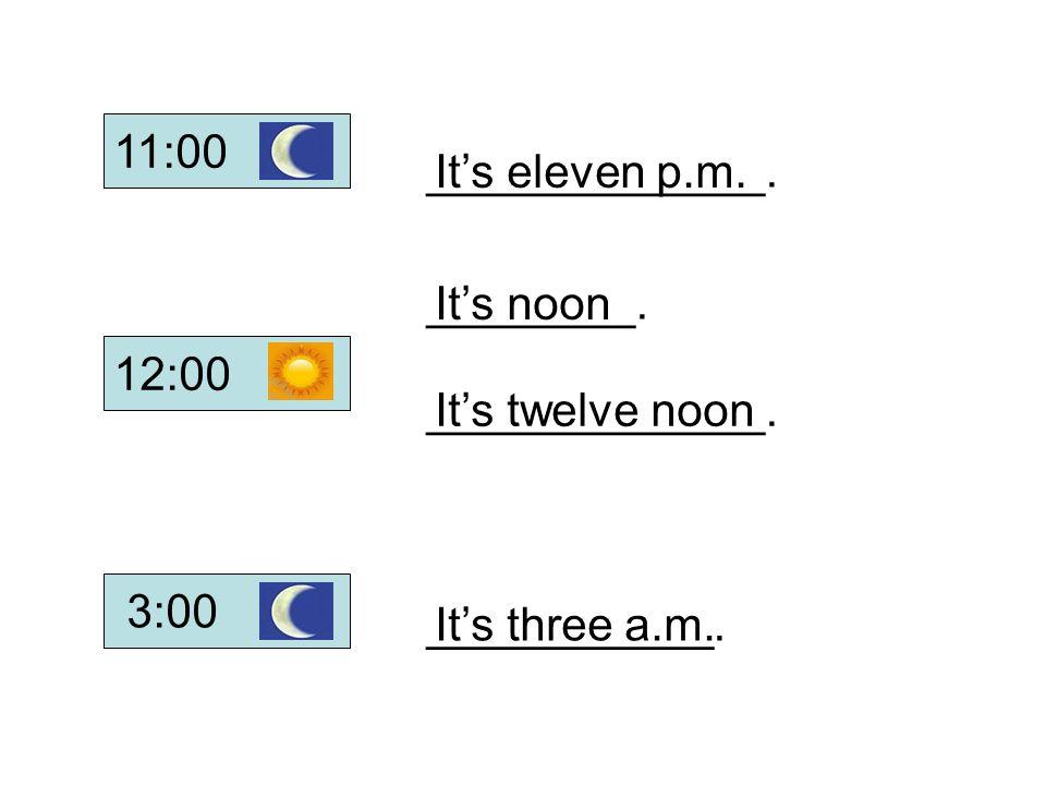 ________. _____________. ___________. _____________. It's three a.m. It's twelve noon It's noon It's eleven p.m. 12:00 11:00 3:00