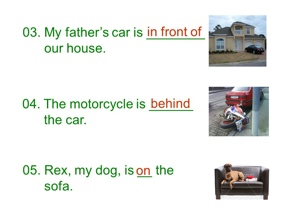 03. My father's car is ________ our house. 04. The motorcycle is ______ the car. 05. Rex, my dog, is __ the sofa. in front of behind on