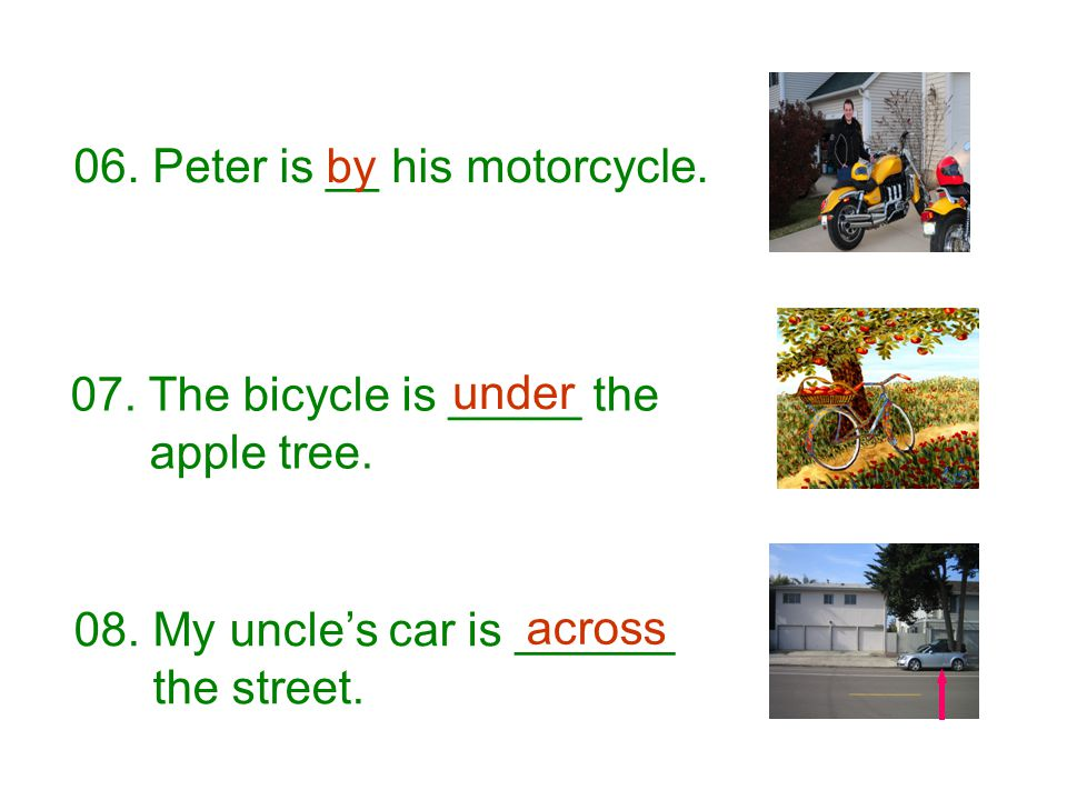 08. My uncle's car is ______ the street. across 06. Peter is __ his motorcycle. 07. The bicycle is _____ the apple tree. under by