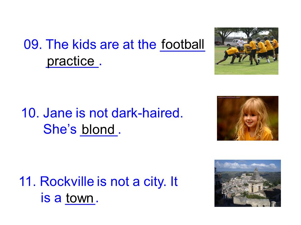 09. The kids are at the ______ _______. 10. Jane is not dark-haired. She's _____. 11. Rockville is not a city. It is a ____. football practice blond t