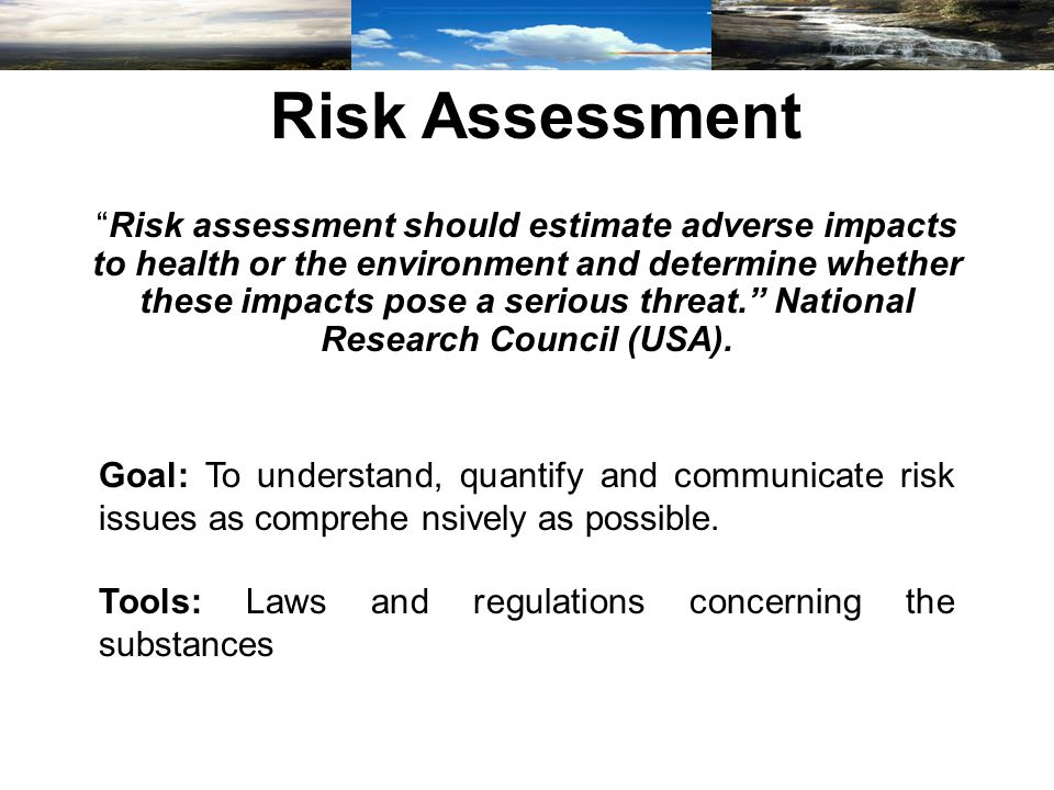 Risk Assessment Risk assessment should estimate adverse impacts to health or the environment and determine whether these impacts pose a serious threat. National Research Council (USA).