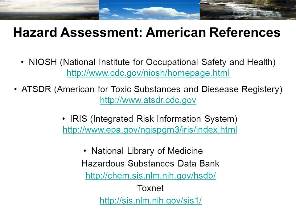 Hazard Assessment: American References NIOSH (National Institute for Occupational Safety and Health) http://www.cdc.gov/niosh/homepage.html http://www.cdc.gov/niosh/homepage.html ATSDR (American for Toxic Substances and Diesease Registery) http://www.atsdr.cdc.gov http://www.atsdr.cdc.gov IRIS (Integrated Risk Information System) http://www.epa.gov/ngispgm3/iris/index.html http://www.epa.gov/ngispgm3/iris/index.html National Library of Medicine Hazardous Substances Data Bank http://chem.sis.nlm.nih.gov/hsdb/ Toxnet http://sis.nlm.nih.gov/sis1/