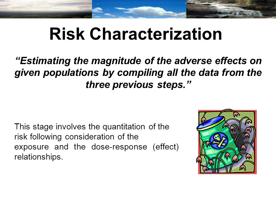 Risk Characterization Estimating the magnitude of the adverse effects on given populations by compiling all the data from the three previous steps. This stage involves the quantitation of the risk following consideration of the exposure and the dose-response (effect) relationships.