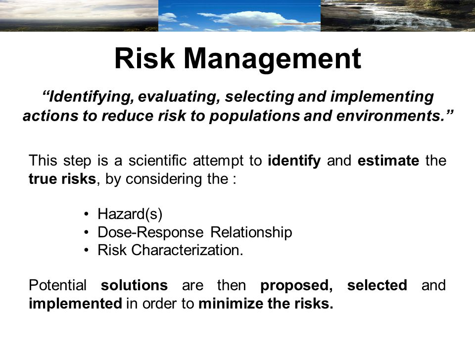 Risk Management Identifying, evaluating, selecting and implementing actions to reduce risk to populations and environments. This step is a scientific attempt to identify and estimate the true risks, by considering the : Hazard(s) Dose-Response Relationship Risk Characterization.
