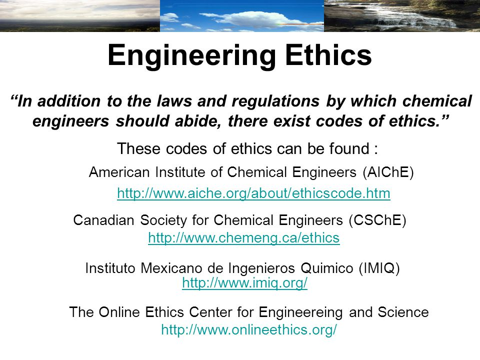 Engineering Ethics In addition to the laws and regulations by which chemical engineers should abide, there exist codes of ethics. These codes of ethics can be found : American Institute of Chemical Engineers (AIChE) http://www.aiche.org/about/ethicscode.htm Canadian Society for Chemical Engineers (CSChE) http://www.chemeng.ca/ethics Instituto Mexicano de Ingenieros Quimico (IMIQ) http://www.imiq.org/ The Online Ethics Center for Engineereing and Science http://www.onlineethics.org/