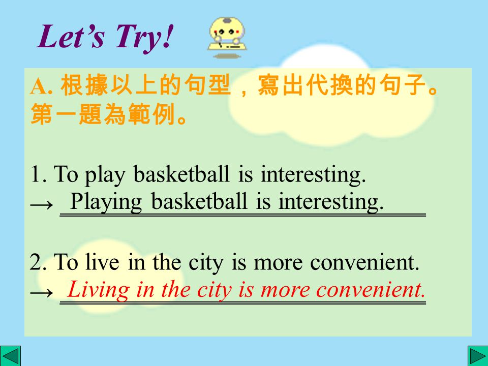 Let's Try! A. 根據以上的句型,寫出代換的句子。 第一題為範例。 1. To play basketball is interesting. → ______________________________ 2. To live in the city is more convenien