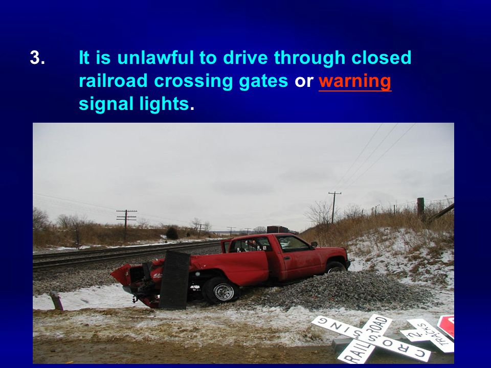 3. It is unlawful to drive through closed railroad crossing gates or warning signal lights.