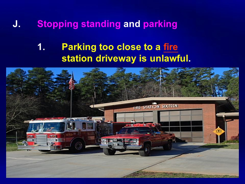 J. Stopping standing and parking 1. Parking too close to a fire station driveway is unlawful.