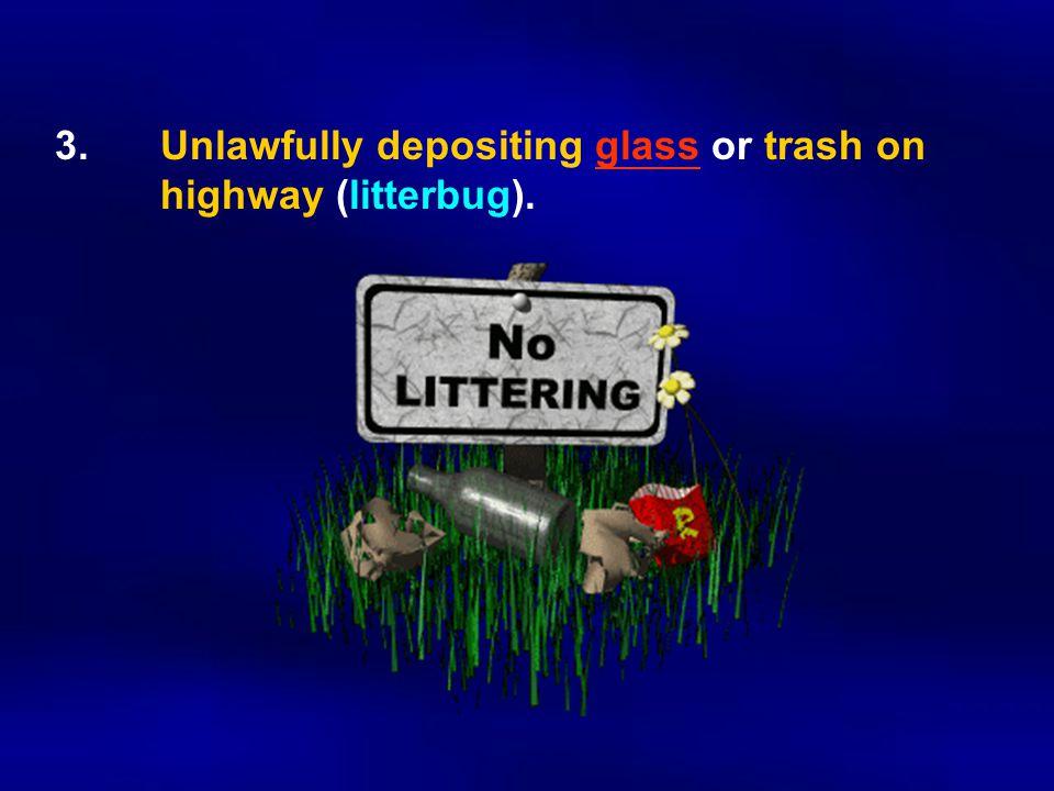 3. Unlawfully depositing glass or trash on highway (litterbug).
