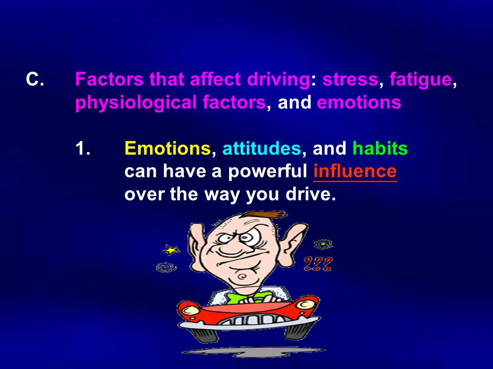C.Factors that affect driving: stress, fatigue, physiological factors, and emotions 1.Emotions, attitudes, and habits can have a powerful influence over the way you drive.