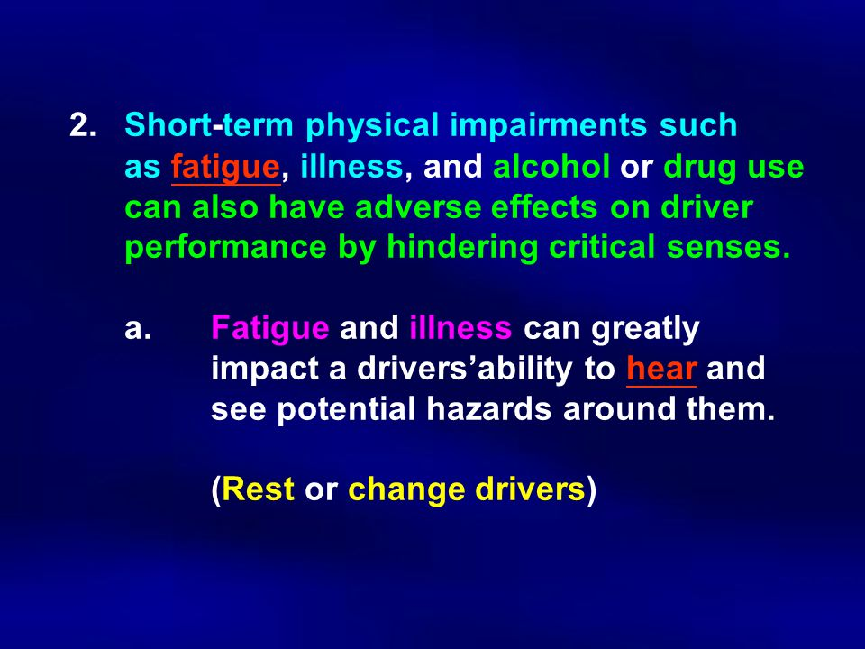 2.Short ‑ term physical impairments such as fatigue, illness, and alcohol or drug use can also have adverse effects on driver performance by hindering critical senses.