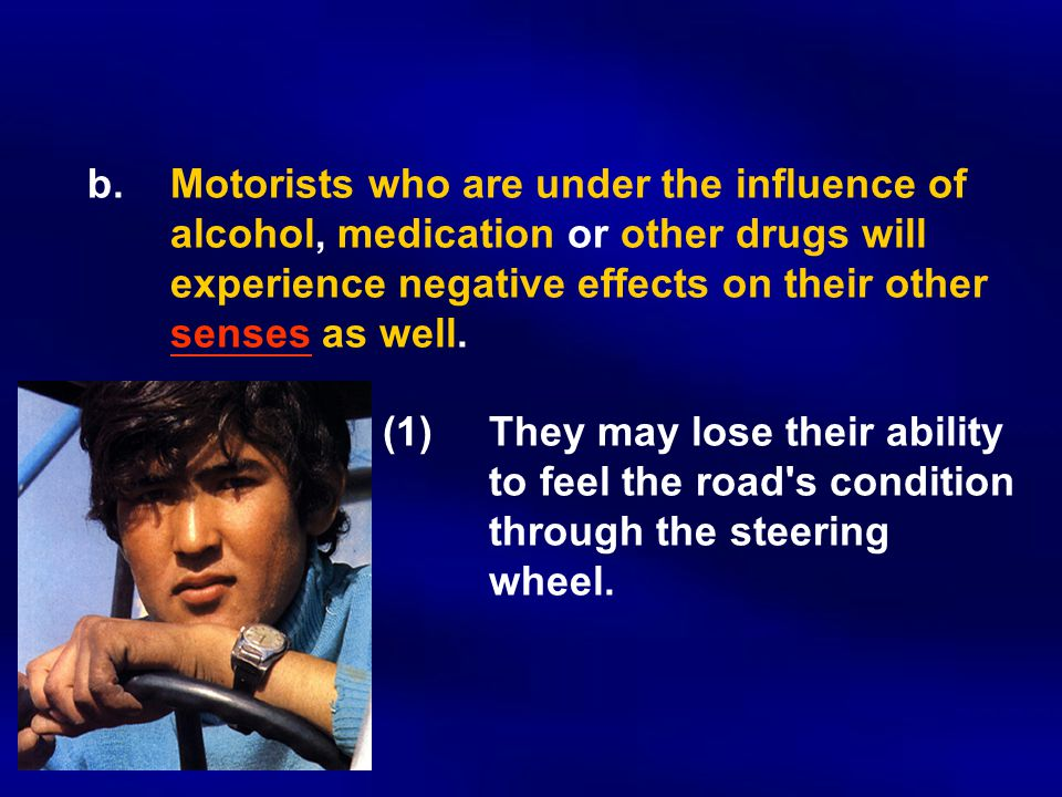 b.Motorists who are under the influence of alcohol, medication or other drugs will experience negative effects on their other senses as well.