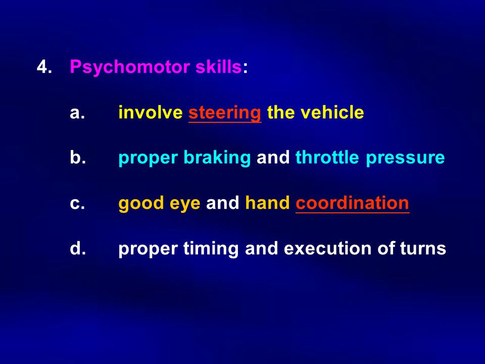 4.Psychomotor skills: a.involve steering the vehicle b.