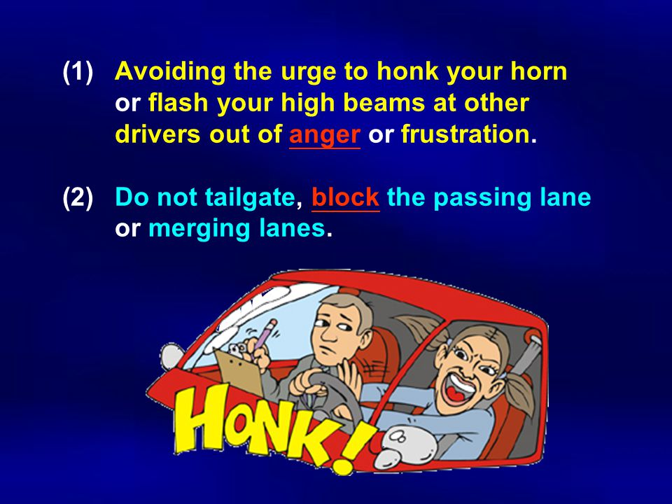 (1) Avoiding the urge to honk your horn or flash your high beams at other drivers out of anger or frustration.