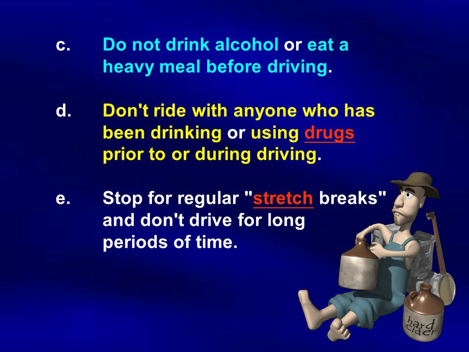c.Do not drink alcohol or eat a heavy meal before driving.