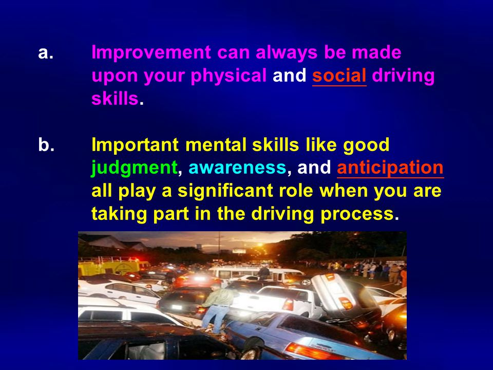 a.Improvement can always be made upon your physical and social driving skills.