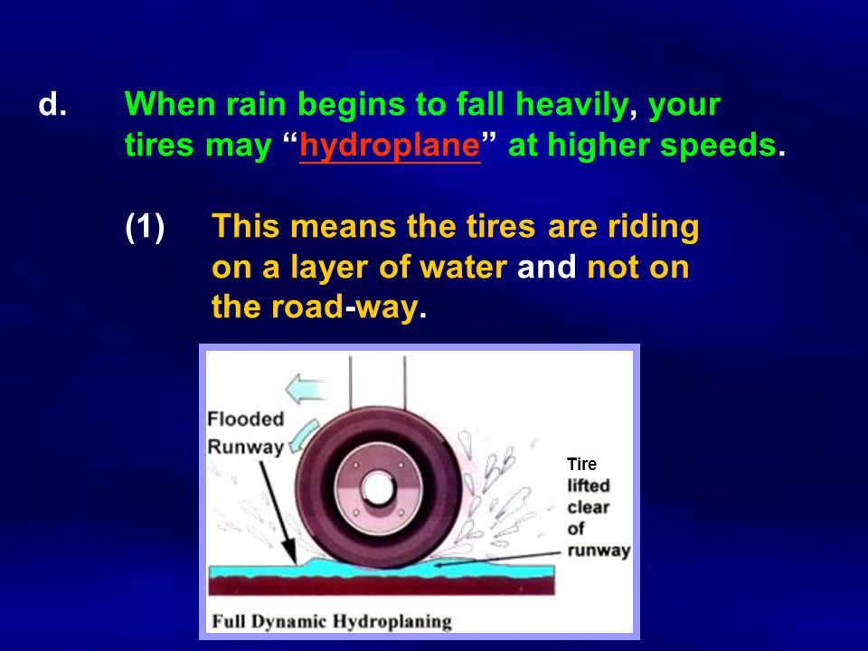 d.When rain begins to fall heavily, your tires may hydroplane at higher speeds.