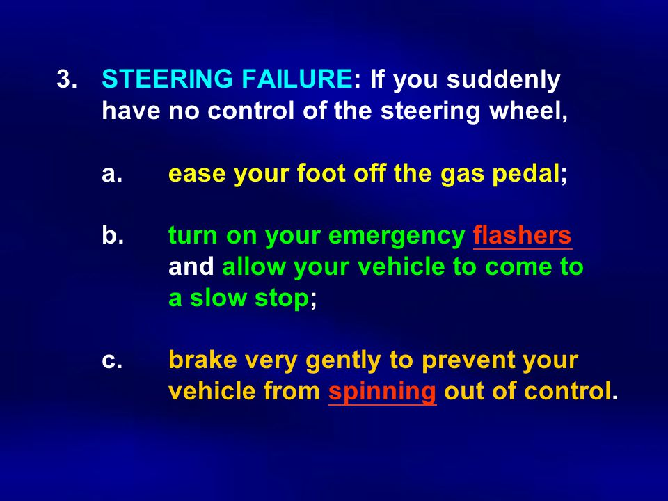3.STEERING FAILURE: If you suddenly have no control of the steering wheel, a.