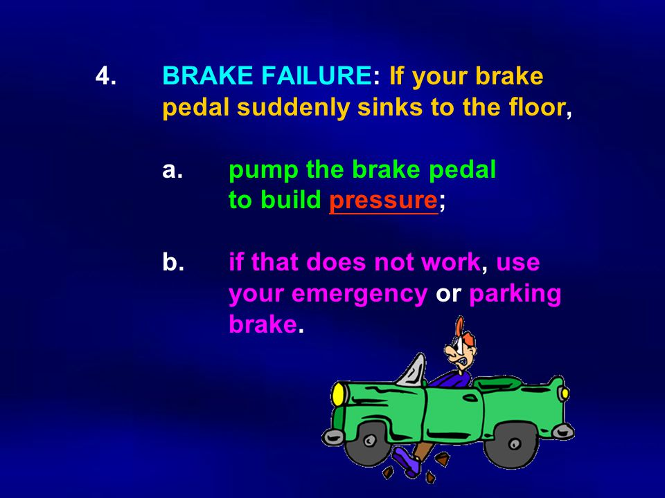 4.BRAKE FAILURE: If your brake pedal suddenly sinks to the floor, a.