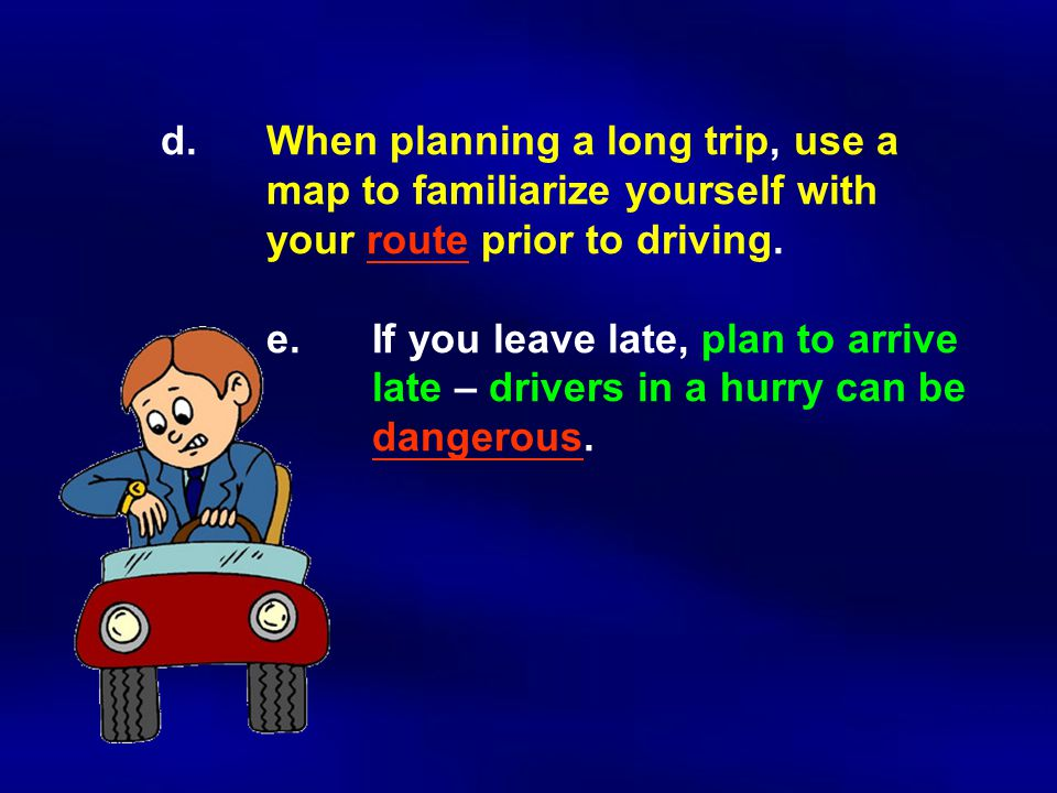 d.When planning a long trip, use a map to familiarize yourself with your route prior to driving.