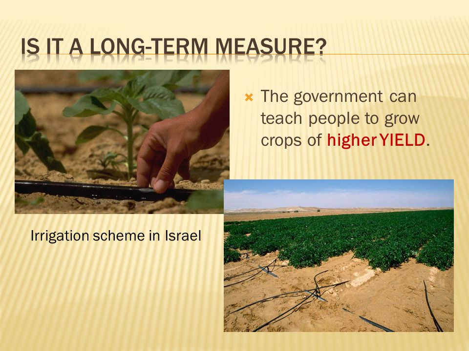  The government can teach people to grow crops of higher YIELD. Irrigation scheme in Israel