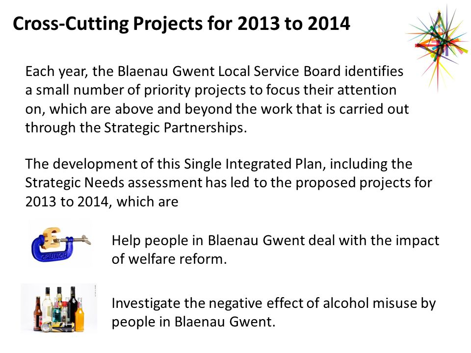 Cross-Cutting Projects for 2013 to 2014 Each year, the Blaenau Gwent Local Service Board identifies a small number of priority projects to focus their attention on, which are above and beyond the work that is carried out through the Strategic Partnerships.