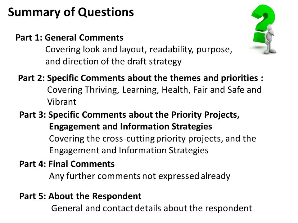 Summary of Questions Part 1: General Comments Covering look and layout, readability, purpose, and direction of the draft strategy Part 2: Specific Comments about the themes and priorities : Covering Thriving, Learning, Health, Fair and Safe and Vibrant Part 3: Specific Comments about the Priority Projects, Engagement and Information Strategies Covering the cross-cutting priority projects, and the Engagement and Information Strategies Part 4: Final Comments Any further comments not expressed already Part 5: About the Respondent General and contact details about the respondent